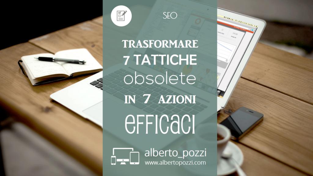 SEO - Trasformare 7 tattiche obsolete in 7 azioni efficaci - Alberto Pozzi