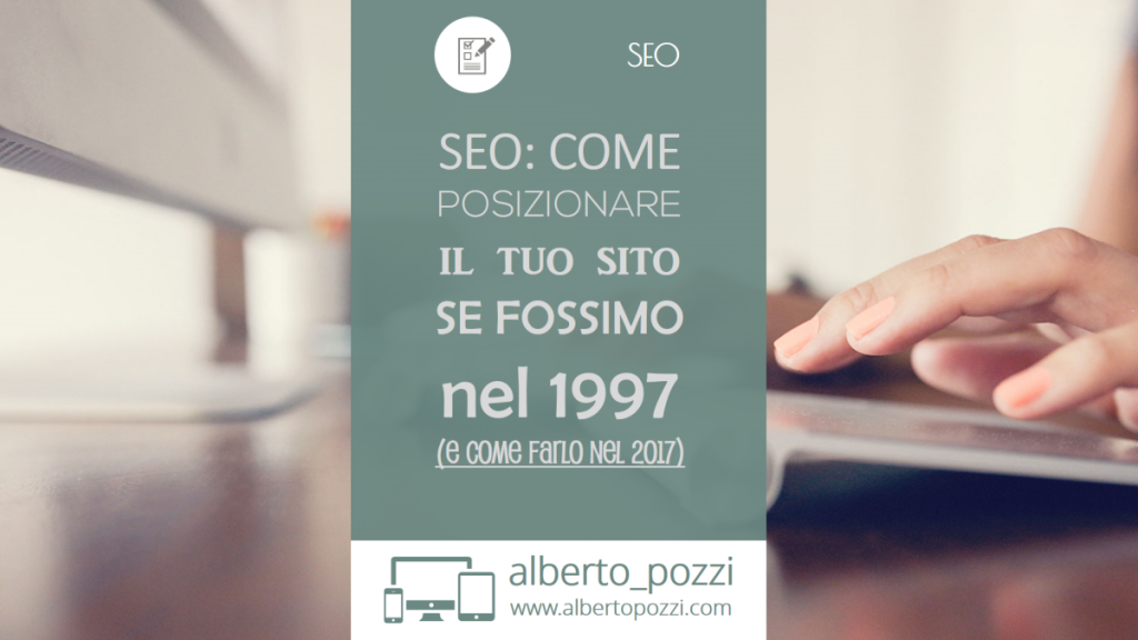 SEO - Come posizionare il tuo sito nel 1997 - 2017 - Alberto Pozzi Web Manager