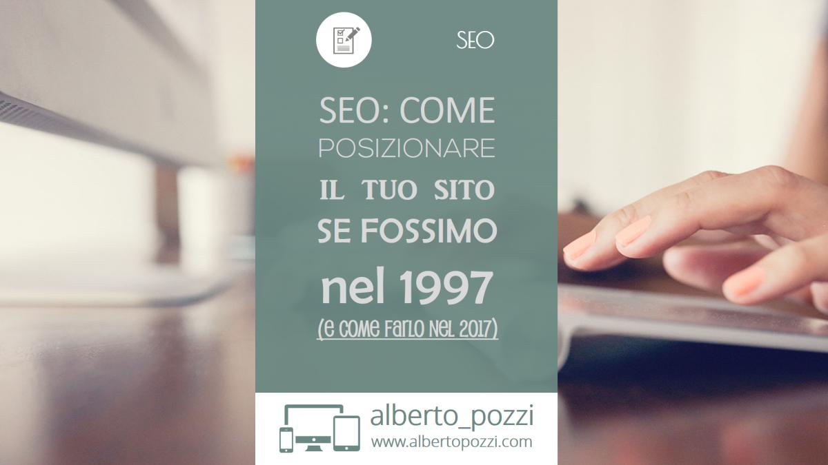 SEO: Come posizionare il tuo sito, se fossimo nel 1997 (e come farlo nel 2017)