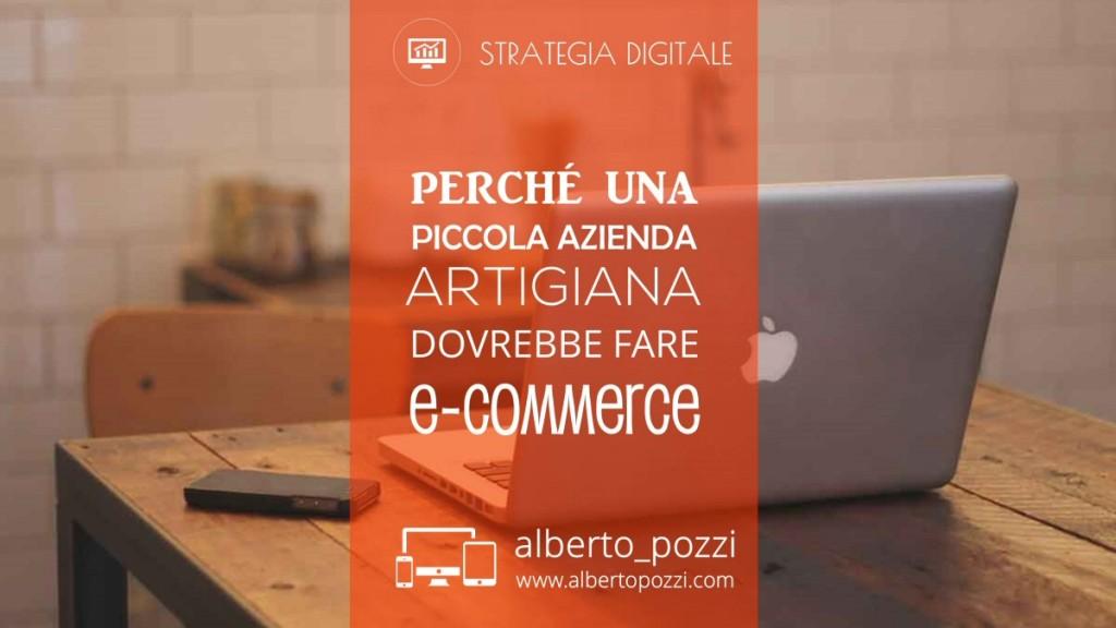 Perché una piccola azienda artigiana dovrebbe fare e-commerce - Alberto Pozzi
