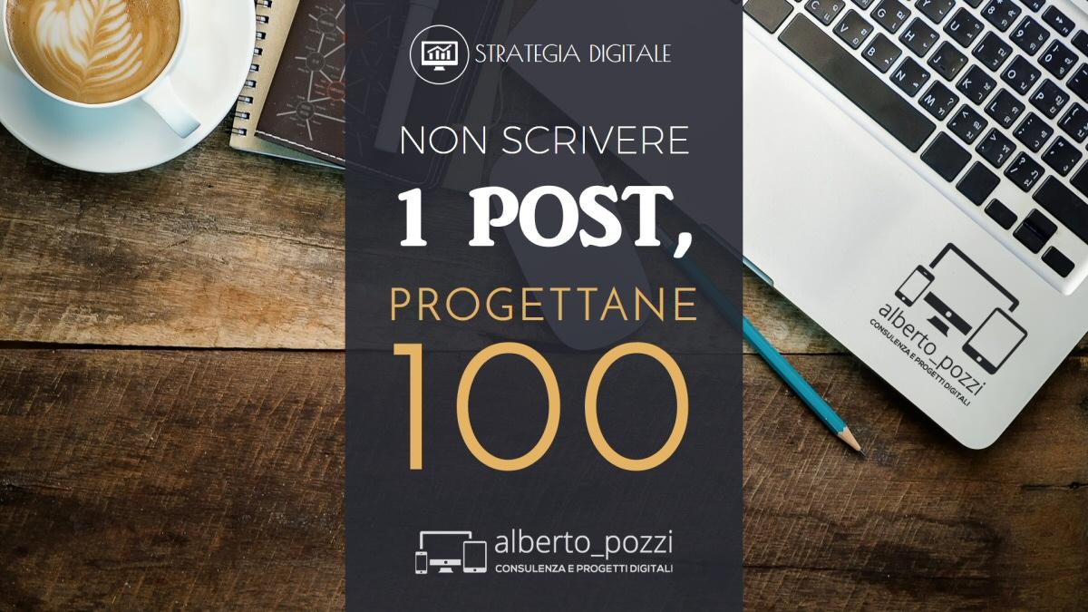Non scrivere 1 post, progettane 100 - Alberto Pozzi