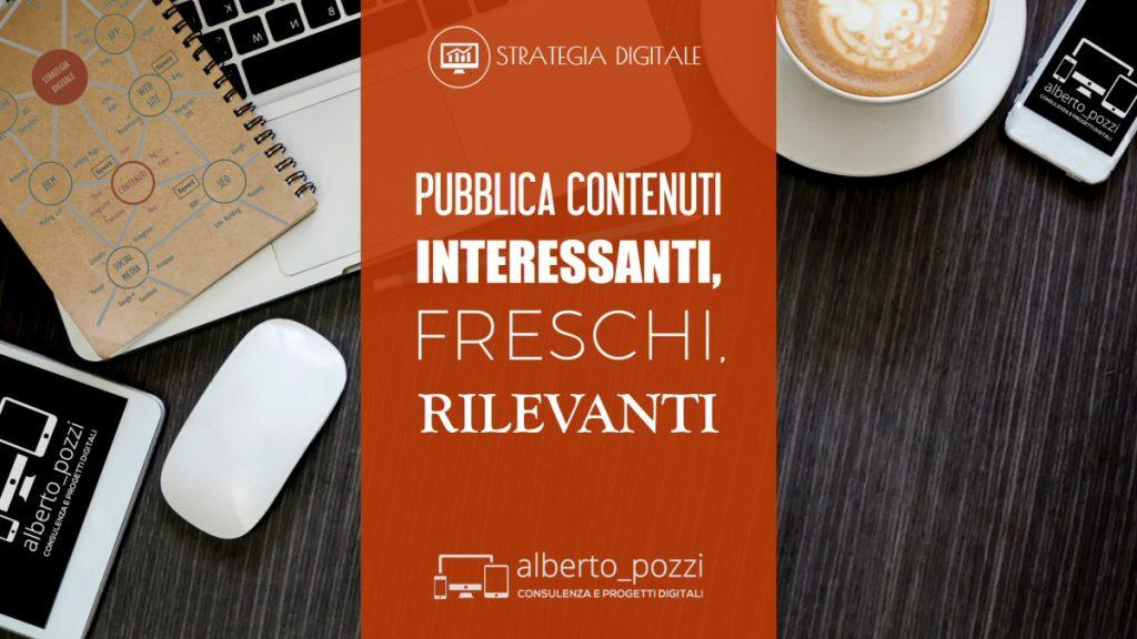 Pubblica contenuti interessanti, freschi, rilevanti - Alberto Pozzi