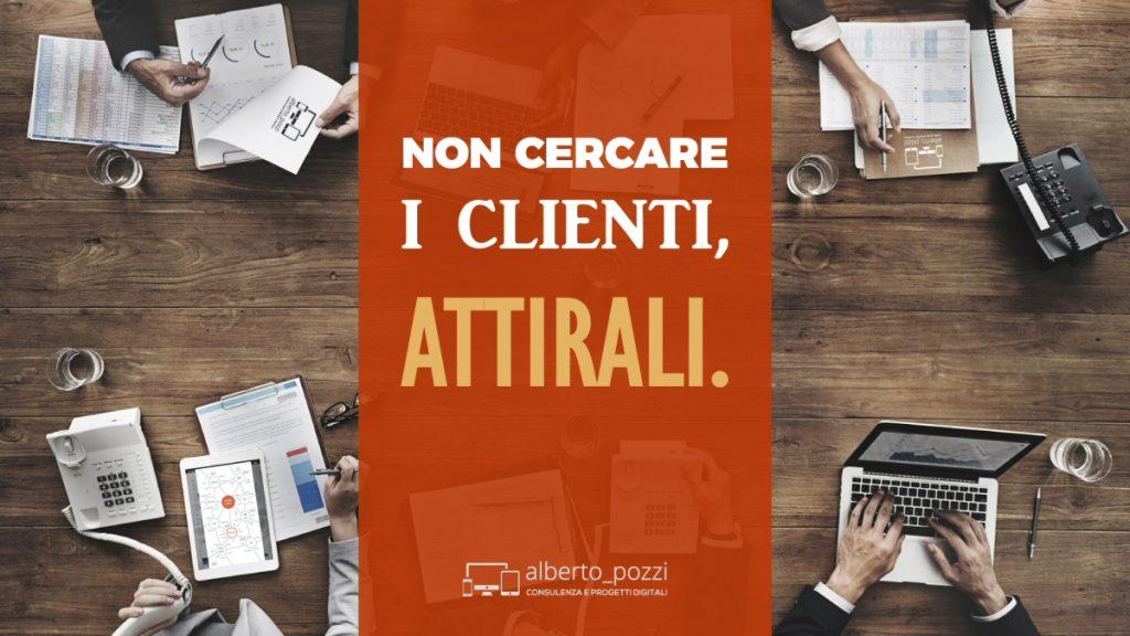 Non cercare clienti, attirali - ispirazioni - Alberto Pozzi