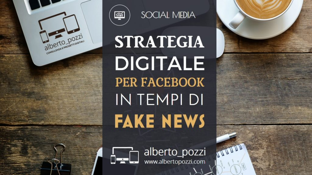 Strategia digitale per Facebook in tempi di fake news - Alberto Pozzi