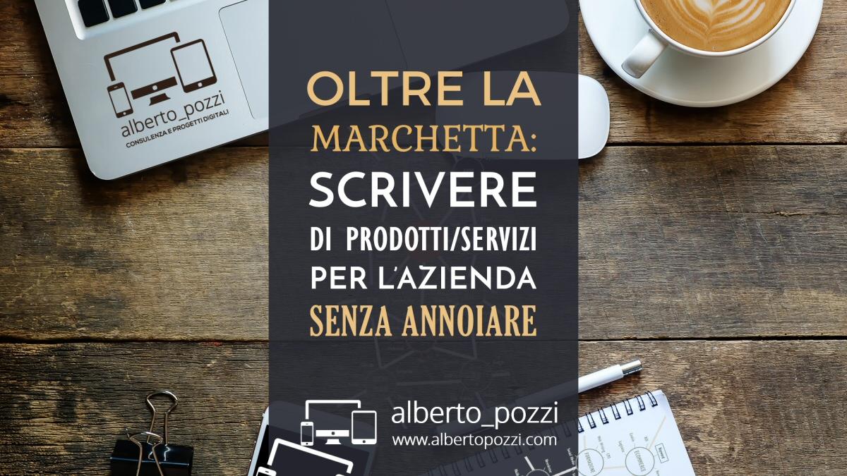 Scrivere di prodotti / servizi per l'azienda senza annoiare - Alberto Pozzi