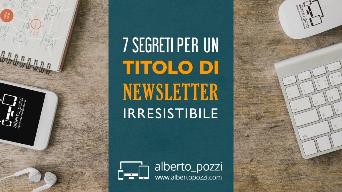 7 Segreti per un titolo di newsletter irresistibile - Alberto Pozzi